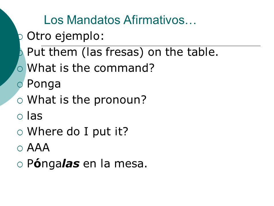 Los Mandatos Afirmativos… Otro ejemplo: Put them (las fresas) on the table. What is the command? Ponga What is the pronoun? las Where do I put it? AAA