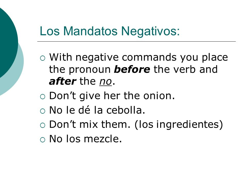 Los Mandatos Negativos: With negative commands you place the pronoun before the verb and after the no. Dont give her the onion. No le dé la cebolla. D