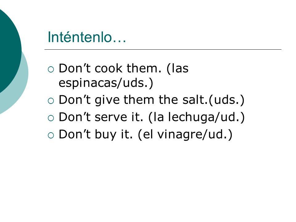 Inténtenlo… Dont cook them. (las espinacas/uds.) Dont give them the salt.(uds.) Dont serve it. (la lechuga/ud.) Dont buy it. (el vinagre/ud.)