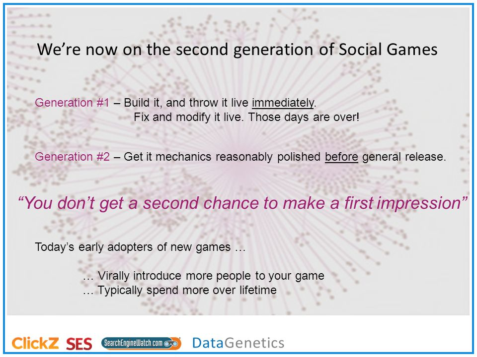Were now on the second generation of Social Games Generation #1 – Build it, and throw it live immediately.