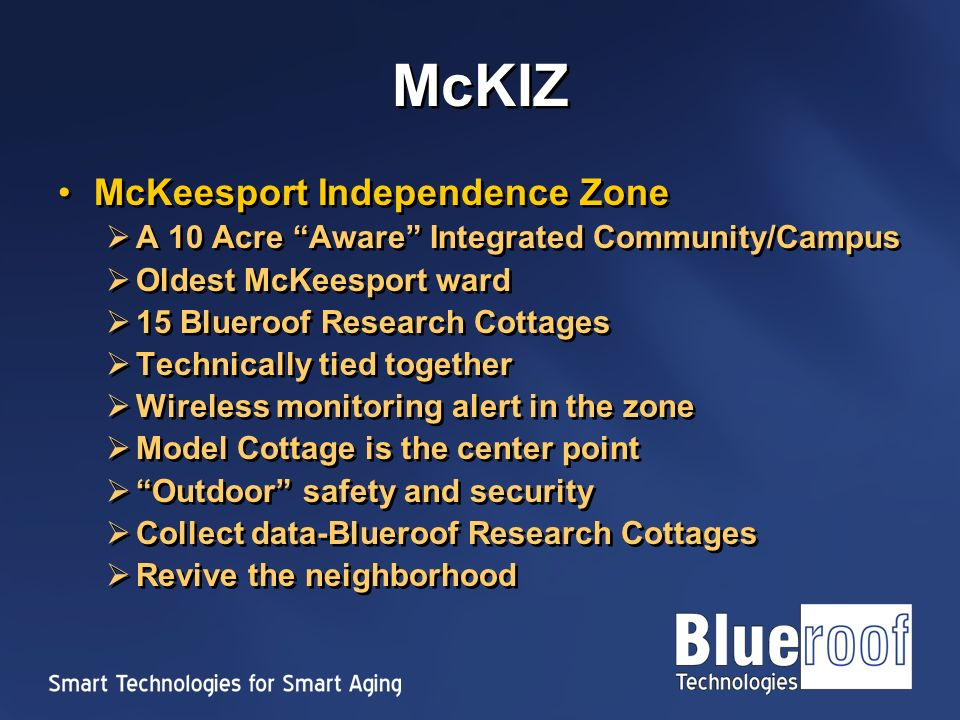 McKIZ McKeesport Independence Zone A 10 Acre Aware Integrated Community/Campus Oldest McKeesport ward 15 Blueroof Research Cottages Technically tied together Wireless monitoring alert in the zone Model Cottage is the center point Outdoor safety and security Collect data-Blueroof Research Cottages Revive the neighborhood McKeesport Independence Zone A 10 Acre Aware Integrated Community/Campus Oldest McKeesport ward 15 Blueroof Research Cottages Technically tied together Wireless monitoring alert in the zone Model Cottage is the center point Outdoor safety and security Collect data-Blueroof Research Cottages Revive the neighborhood