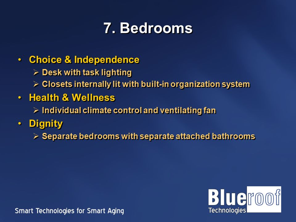7. Bedrooms Choice & Independence Desk with task lighting Closets internally lit with built-in organization system Health & Wellness Individual climat