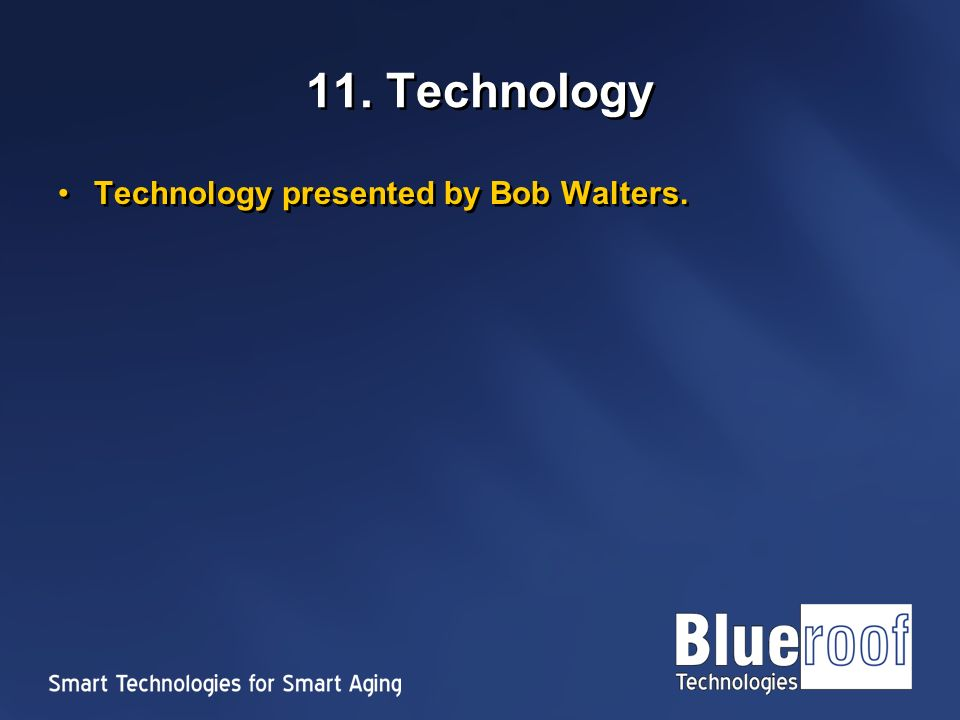 11. Technology Technology presented by Bob Walters.