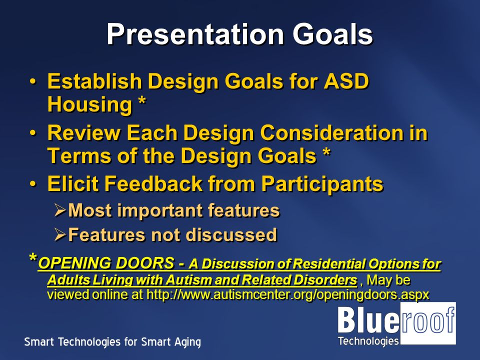 Presentation Goals Establish Design Goals for ASD Housing * Review Each Design Consideration in Terms of the Design Goals * Elicit Feedback from Participants Most important features Features not discussed * OPENING DOORS - A Discussion of Residential Options for Adults Living with Autism and Related Disorders, May be viewed online at   Establish Design Goals for ASD Housing * Review Each Design Consideration in Terms of the Design Goals * Elicit Feedback from Participants Most important features Features not discussed * OPENING DOORS - A Discussion of Residential Options for Adults Living with Autism and Related Disorders, May be viewed online at