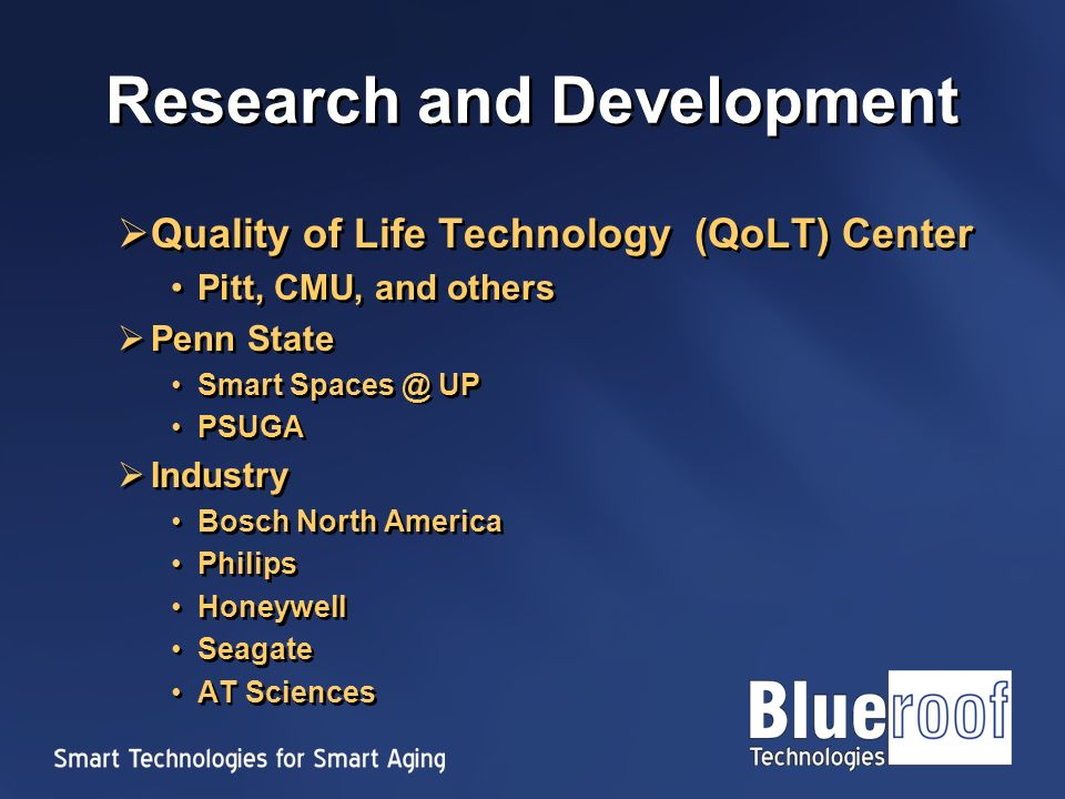 Research and Development Quality of Life Technology (QoLT) Center Pitt, CMU, and others Penn State Smart UP PSUGA Industry Bosch North America Philips Honeywell Seagate AT Sciences Quality of Life Technology (QoLT) Center Pitt, CMU, and others Penn State Smart UP PSUGA Industry Bosch North America Philips Honeywell Seagate AT Sciences