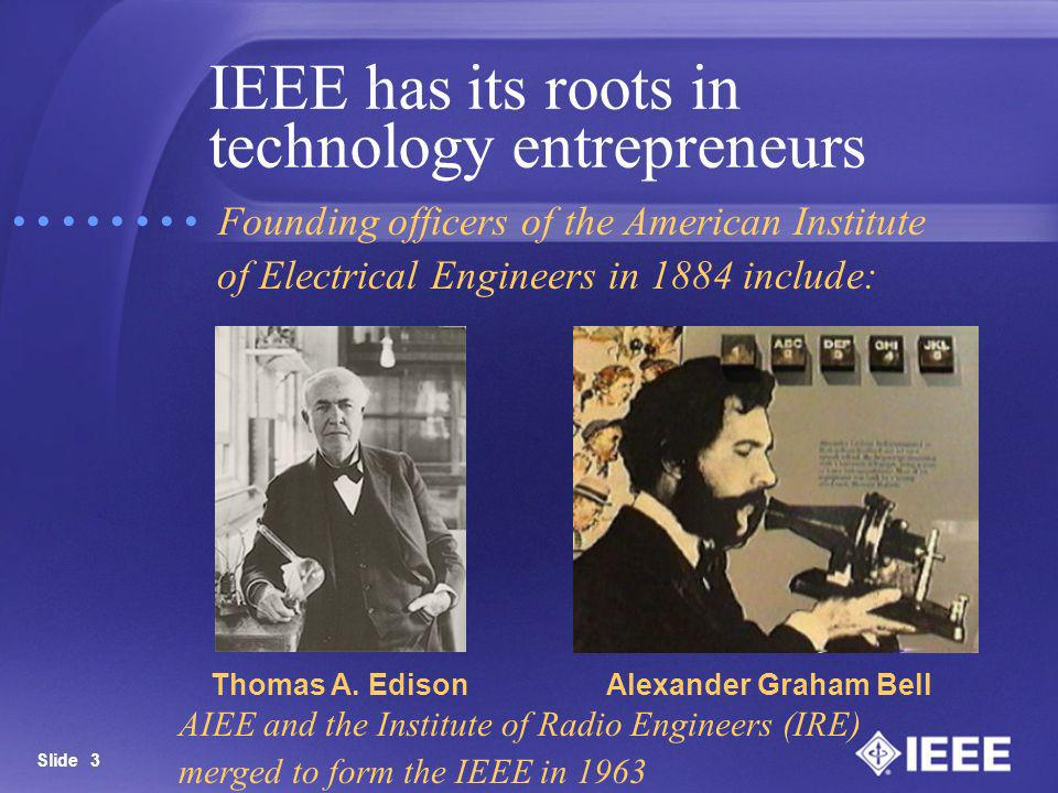 Slide 3 IEEE has its roots in technology entrepreneurs Alexander Graham Bell Founding officers of the American Institute of Electrical Engineers in 18