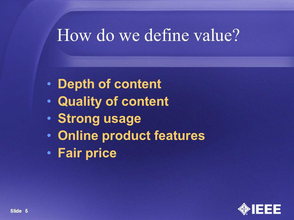 Slide 5 How do we define value? Depth of content Quality of content Strong usage Online product features Fair price