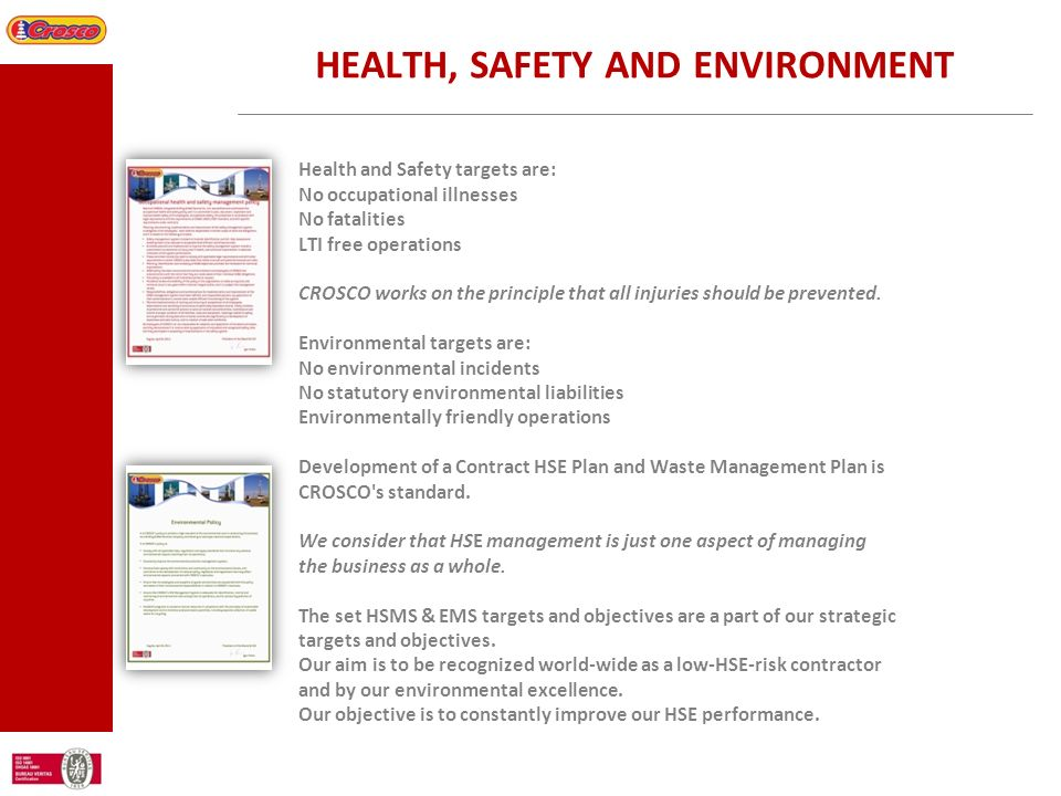 HEALTH, SAFETY AND ENVIRONMENT Health and Safety targets are: No occupational illnesses No fatalities LTI free operations CROSCO works on the principl