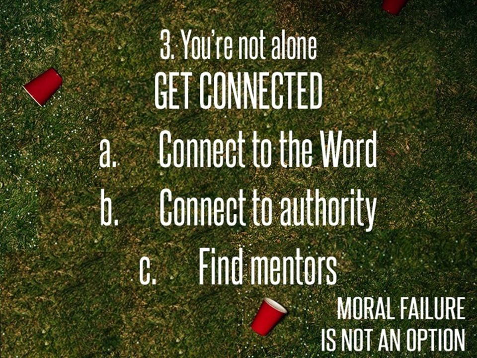 3. Youre not alone GET CONNECTED a.Connect to the Word b.Connect to authority c.Find mentors
