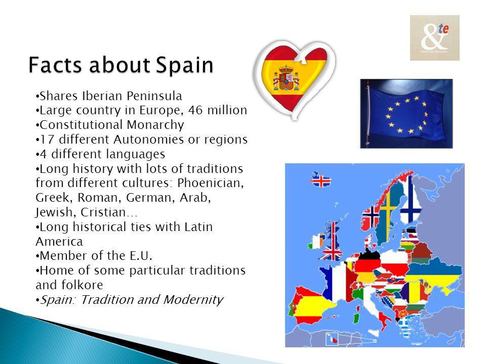 Shares Iberian Peninsula Large country in Europe, 46 million Constitutional Monarchy 17 different Autonomies or regions 4 different languages Long history with lots of traditions from different cultures: Phoenician, Greek, Roman, German, Arab, Jewish, Cristian… Long historical ties with Latin America Member of the E.U.