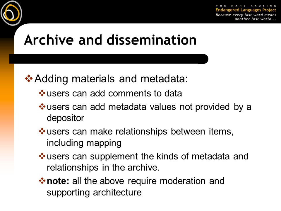 Archive and dissemination Adding materials and metadata: users can add comments to data users can add metadata values not provided by a depositor user