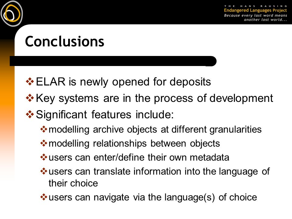 Conclusions ELAR is newly opened for deposits Key systems are in the process of development Significant features include: modelling archive objects at