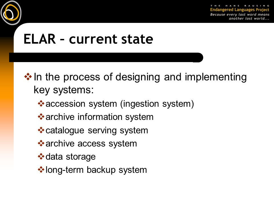 ELAR – current state In the process of designing and implementing key systems: accession system (ingestion system) archive information system catalogu