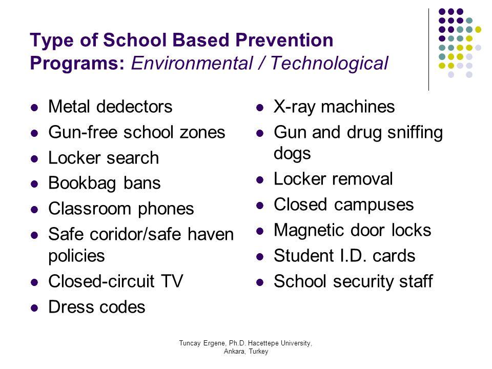 Tuncay Ergene, Ph.D. Hacettepe University, Ankara, Turkey Type of School Based Prevention Programs: Environmental / Technological Metal dedectors Gun-