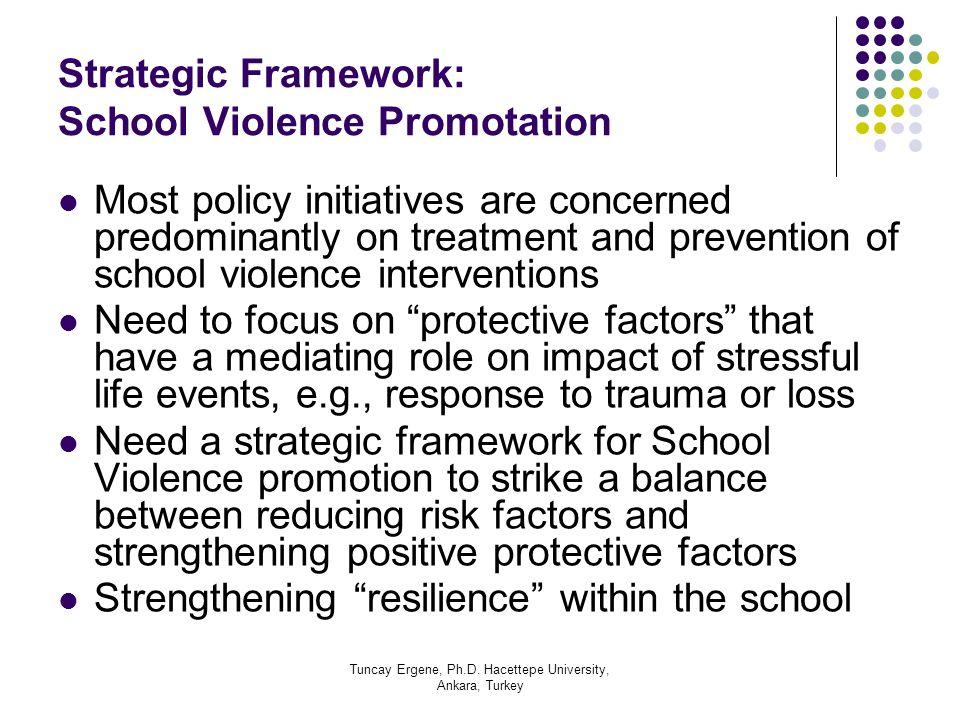 Tuncay Ergene, Ph.D. Hacettepe University, Ankara, Turkey Strategic Framework: School Violence Promotation Most policy initiatives are concerned predo