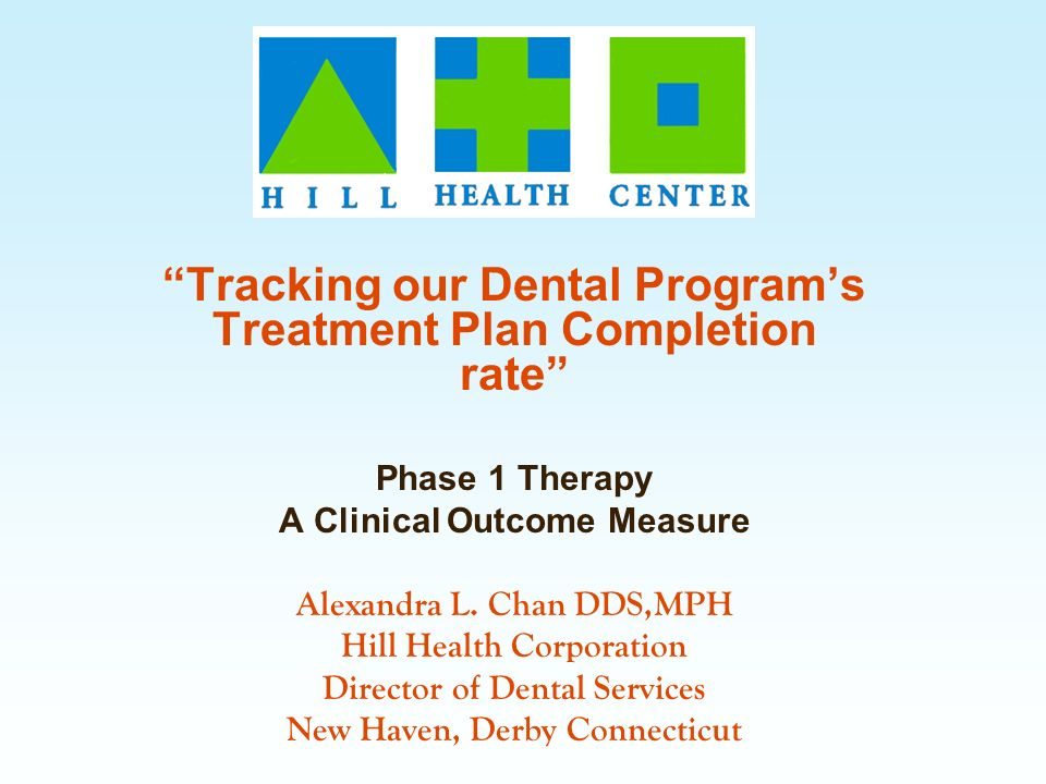 Tracking our Dental Programs Treatment Plan Completion rate Phase 1 Therapy A Clinical Outcome Measure Alexandra L. Chan DDS,MPH Hill Health Corporati