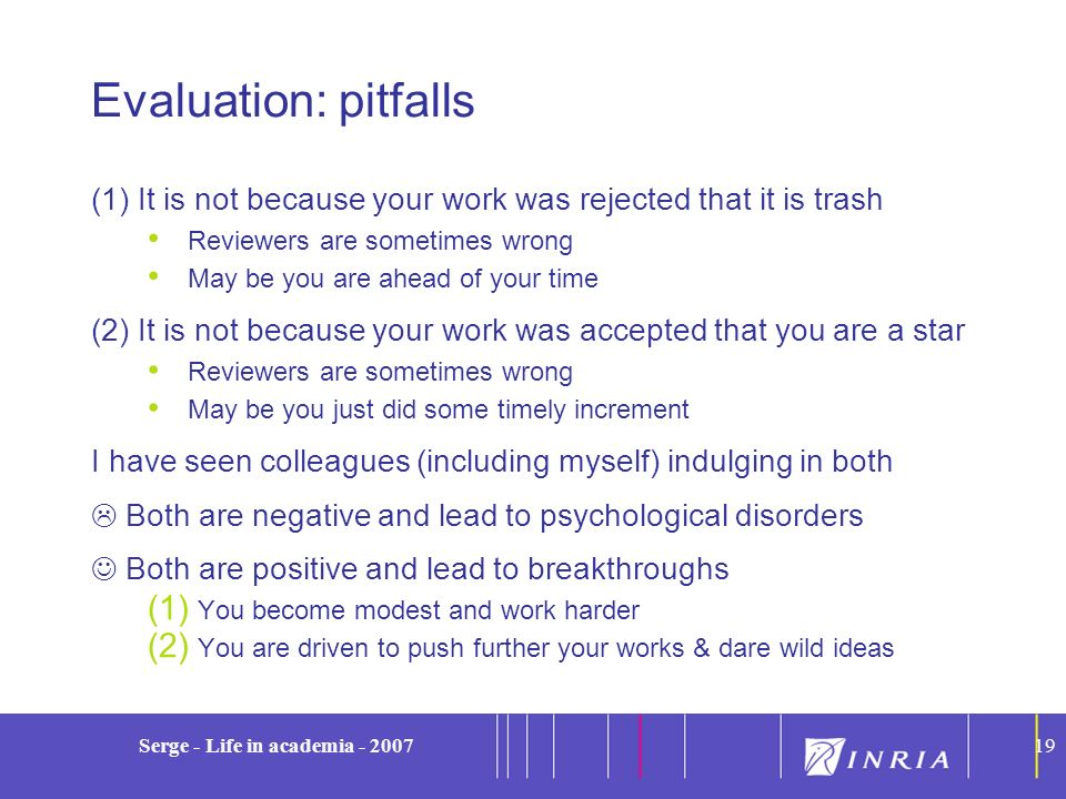 19 Serge - Life in academia - 200719 Evaluation: pitfalls (1)It is not because your work was rejected that it is trash Reviewers are sometimes wrong M