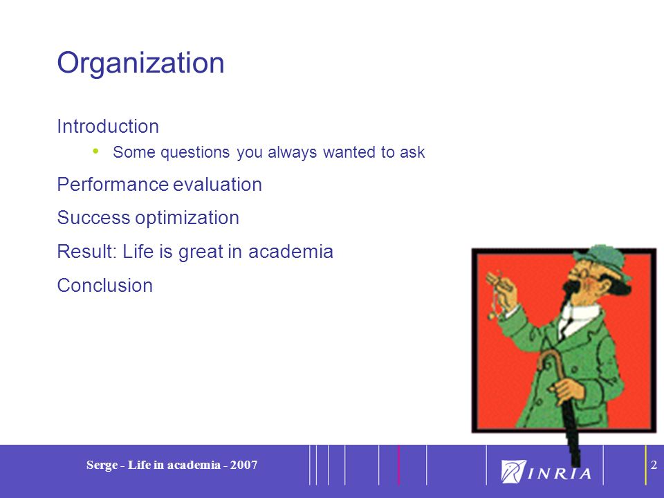 2 Serge - Life in academia - 20072 Organization Introduction Some questions you always wanted to ask Performance evaluation Success optimization Resul