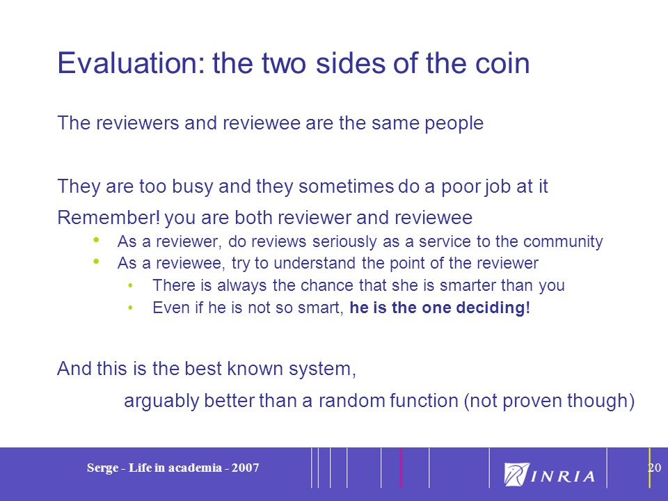 20 Serge - Life in academia - 200720 Evaluation: the two sides of the coin The reviewers and reviewee are the same people They are too busy and they s