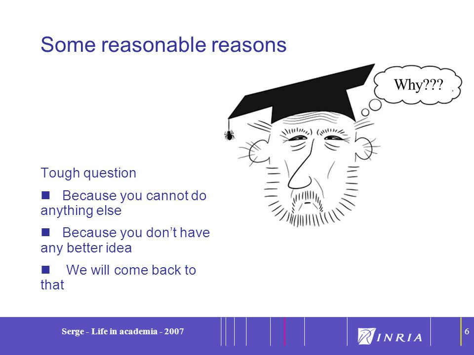 6 Serge - Life in academia - 20076 Some reasonable reasons Tough question Because you cannot do anything else Because you dont have any better idea We