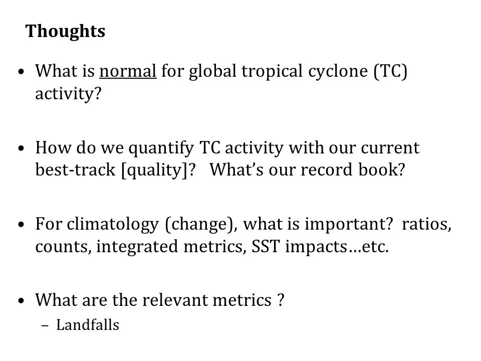 Thoughts What is normal for global tropical cyclone (TC) activity? How do we quantify TC activity with our current best-track [quality]? Whats our rec