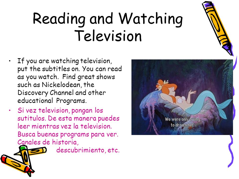 Reading and Watching Television If you are watching television, put the subtitles on. You can read as you watch. Find great shows such as Nickelodean,