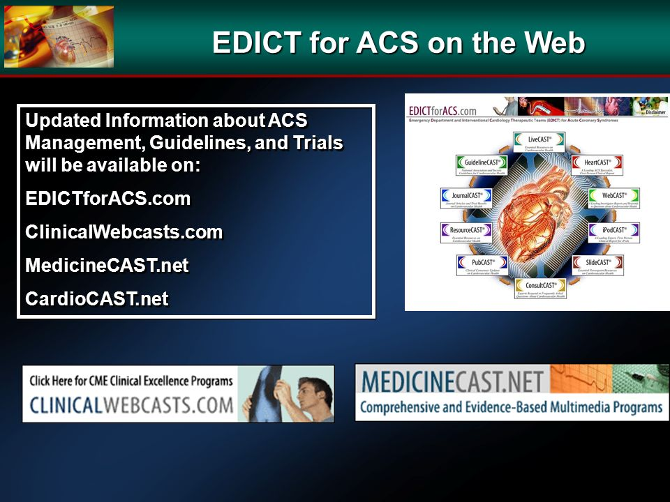 EDICT for ACS on the Web Updated Information about ACS Management, Guidelines, and Trials will be available on: EDICTforACS.comClinicalWebcasts.comMedicineCAST.netCardioCAST.net EDICTforACS.comClinicalWebcasts.comMedicineCAST.netCardioCAST.net