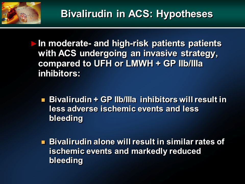 Bivalirudin in ACS: Hypotheses In moderate- and high-risk patients patients with ACS undergoing an invasive strategy, compared to UFH or LMWH + GP IIb/IIIa inhibitors: n Bivalirudin + GP IIb/IIIa inhibitors will result in less adverse ischemic events and less bleeding n Bivalirudin alone will result in similar rates of ischemic events and markedly reduced bleeding In moderate- and high-risk patients patients with ACS undergoing an invasive strategy, compared to UFH or LMWH + GP IIb/IIIa inhibitors: n Bivalirudin + GP IIb/IIIa inhibitors will result in less adverse ischemic events and less bleeding n Bivalirudin alone will result in similar rates of ischemic events and markedly reduced bleeding