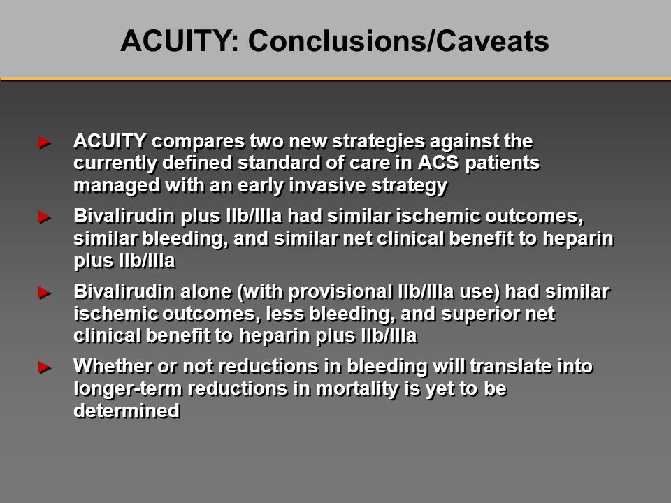 ACUITY compares two new strategies against the currently defined standard of care in ACS patients managed with an early invasive strategy Bivalirudin plus IIb/IIIa had similar ischemic outcomes, similar bleeding, and similar net clinical benefit to heparin plus IIb/IIIa Bivalirudin alone (with provisional IIb/IIIa use) had similar ischemic outcomes, less bleeding, and superior net clinical benefit to heparin plus IIb/IIIa Whether or not reductions in bleeding will translate into longer-term reductions in mortality is yet to be determined ACUITY compares two new strategies against the currently defined standard of care in ACS patients managed with an early invasive strategy Bivalirudin plus IIb/IIIa had similar ischemic outcomes, similar bleeding, and similar net clinical benefit to heparin plus IIb/IIIa Bivalirudin alone (with provisional IIb/IIIa use) had similar ischemic outcomes, less bleeding, and superior net clinical benefit to heparin plus IIb/IIIa Whether or not reductions in bleeding will translate into longer-term reductions in mortality is yet to be determined ACUITY: Conclusions/Caveats