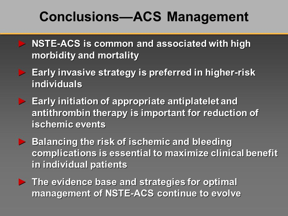 NSTE-ACS is common and associated with high morbidity and mortality Early invasive strategy is preferred in higher-risk individuals Early initiation of appropriate antiplatelet and antithrombin therapy is important for reduction of ischemic events Balancing the risk of ischemic and bleeding complications is essential to maximize clinical benefit in individual patients The evidence base and strategies for optimal management of NSTE-ACS continue to evolve NSTE-ACS is common and associated with high morbidity and mortality Early invasive strategy is preferred in higher-risk individuals Early initiation of appropriate antiplatelet and antithrombin therapy is important for reduction of ischemic events Balancing the risk of ischemic and bleeding complications is essential to maximize clinical benefit in individual patients The evidence base and strategies for optimal management of NSTE-ACS continue to evolve ConclusionsACS Management