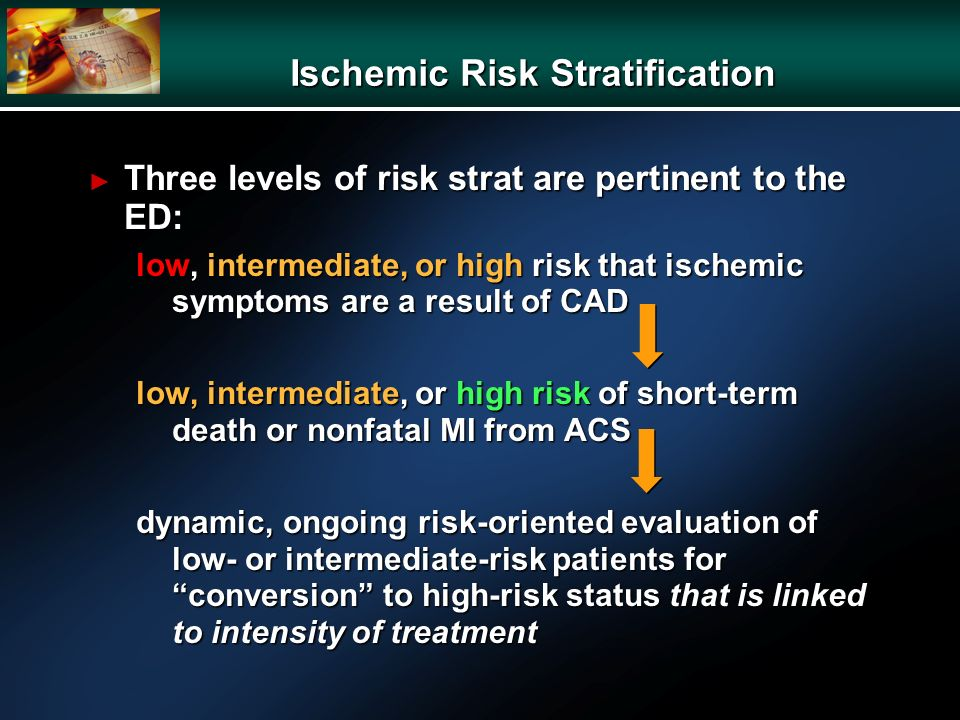 Ischemic Risk Stratification Three levels of risk strat are pertinent to the ED: Three levels of risk strat are pertinent to the ED: low, intermediate, or high risk that ischemic symptoms are a result of CAD low, intermediate, or high risk of short-term death or nonfatal MI from ACS dynamic, ongoing risk-oriented evaluation of low- or intermediate-risk patients for conversion to high-risk status that is linked to intensity of treatment