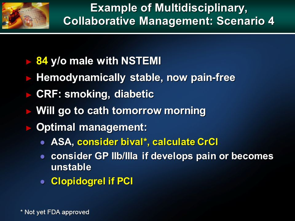 Example of Multidisciplinary, Collaborative Management: Scenario 4 84 y/o male with NSTEMI 84 y/o male with NSTEMI Hemodynamically stable, now pain-free Hemodynamically stable, now pain-free CRF: smoking, diabetic CRF: smoking, diabetic Will go to cath tomorrow morning Will go to cath tomorrow morning Optimal management: Optimal management: l ASA, consider bival*, calculate CrCl l consider GP IIb/IIIa if develops pain or becomes unstable l Clopidogrel if PCI * Not yet FDA approved