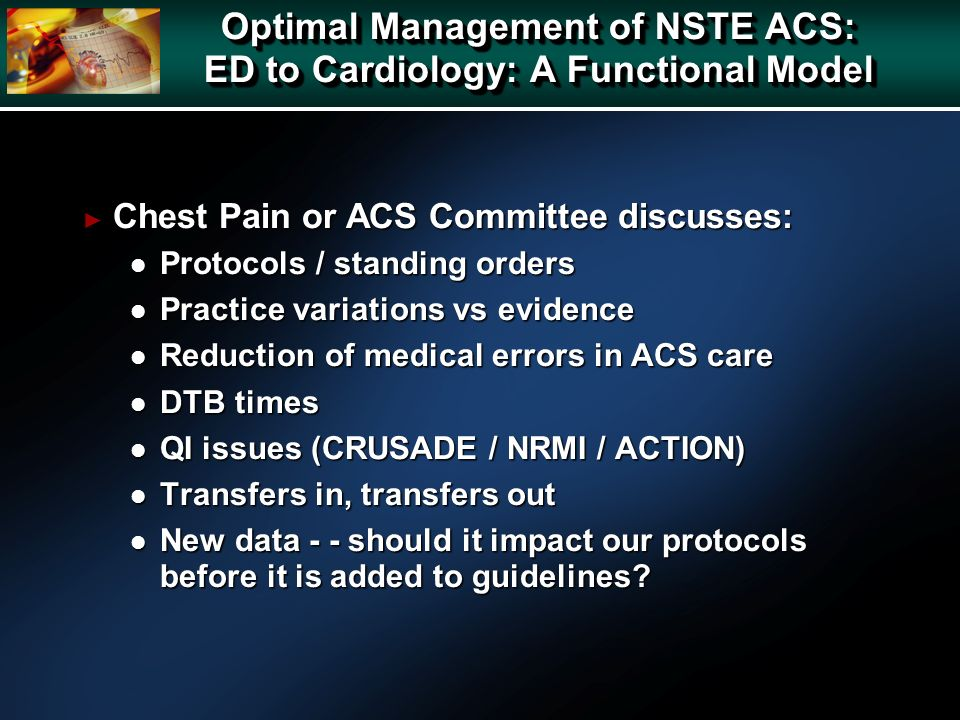 Chest Pain or ACS Committee discusses: Chest Pain or ACS Committee discusses: l Protocols / standing orders l Practice variations vs evidence l Reduction of medical errors in ACS care l DTB times l QI issues (CRUSADE / NRMI / ACTION) l Transfers in, transfers out l New data - - should it impact our protocols before it is added to guidelines.