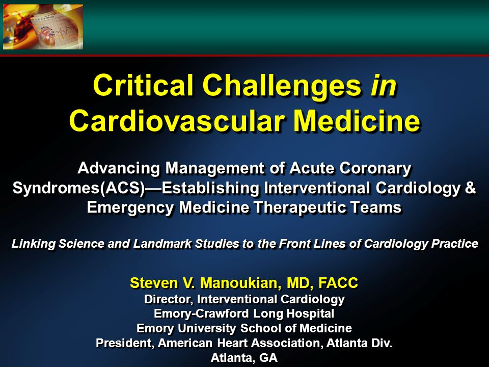 Critical Challenges in Cardiovascular Medicine Advancing Management of Acute Coronary Syndromes(ACS)Establishing Interventional Cardiology & Emergency Medicine Therapeutic Teams Linking Science and Landmark Studies to the Front Lines of Cardiology Practice Steven V.