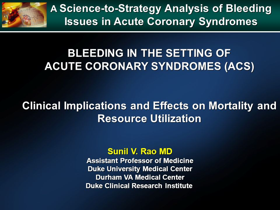 A Science-to-Strategy Analysis of Bleeding Issues in Acute Coronary Syndromes A Science-to-Strategy Analysis of Bleeding Issues in Acute Coronary Syndromes BLEEDING IN THE SETTING OF ACUTE CORONARY SYNDROMES (ACS) Clinical Implications and Effects on Mortality and Resource Utilization BLEEDING IN THE SETTING OF ACUTE CORONARY SYNDROMES (ACS) Clinical Implications and Effects on Mortality and Resource Utilization Sunil V.
