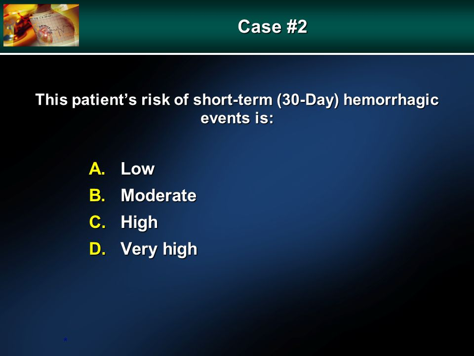 This patients risk of short-term (30-Day) hemorrhagic events is: A.Low B.Moderate C.High D.Very high * Case #2