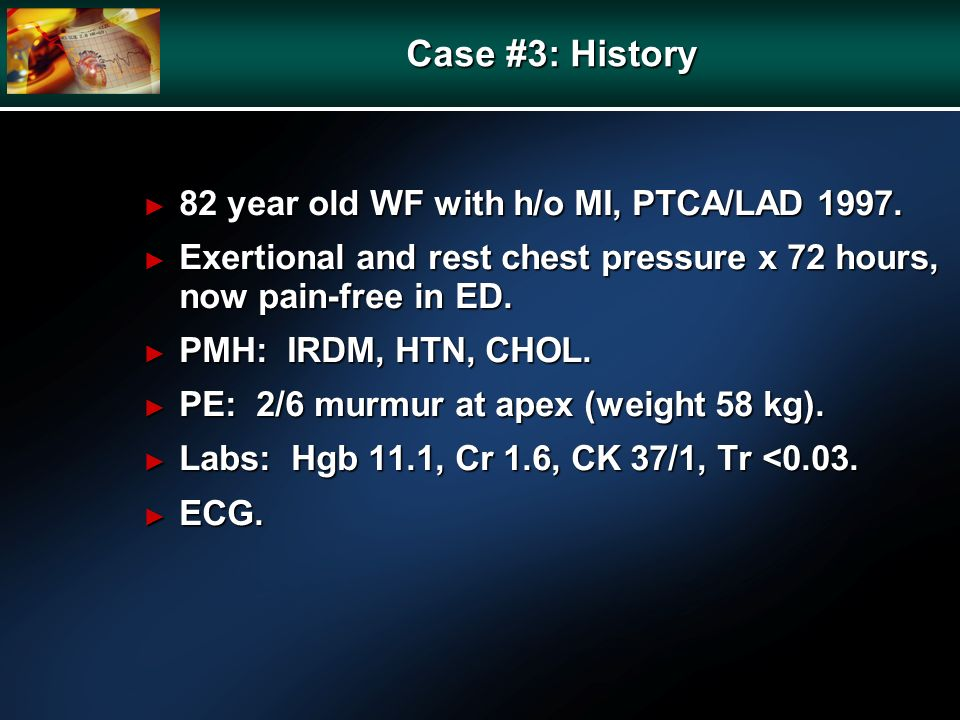 Case #3: History 82 year old WF with h/o MI, PTCA/LAD 1997.
