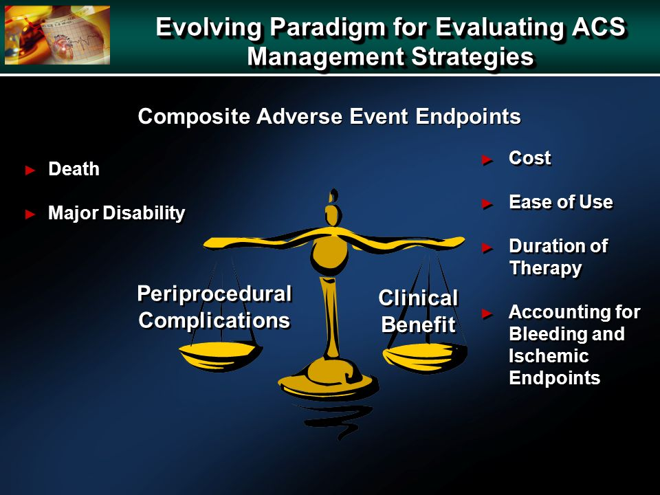 Periprocedural Complications Clinical Benefit Death Major Disability Death Major Disability Cost Ease of Use Duration of Therapy Accounting for Bleeding and Ischemic Endpoints Cost Ease of Use Duration of Therapy Accounting for Bleeding and Ischemic Endpoints Composite Adverse Event Endpoints Evolving Paradigm for Evaluating ACS Management Strategies