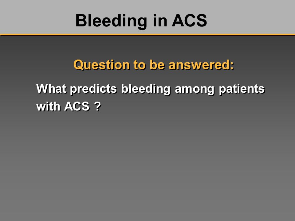 What predicts bleeding among patients with ACS ? Bleeding in ACS Question to be answered: