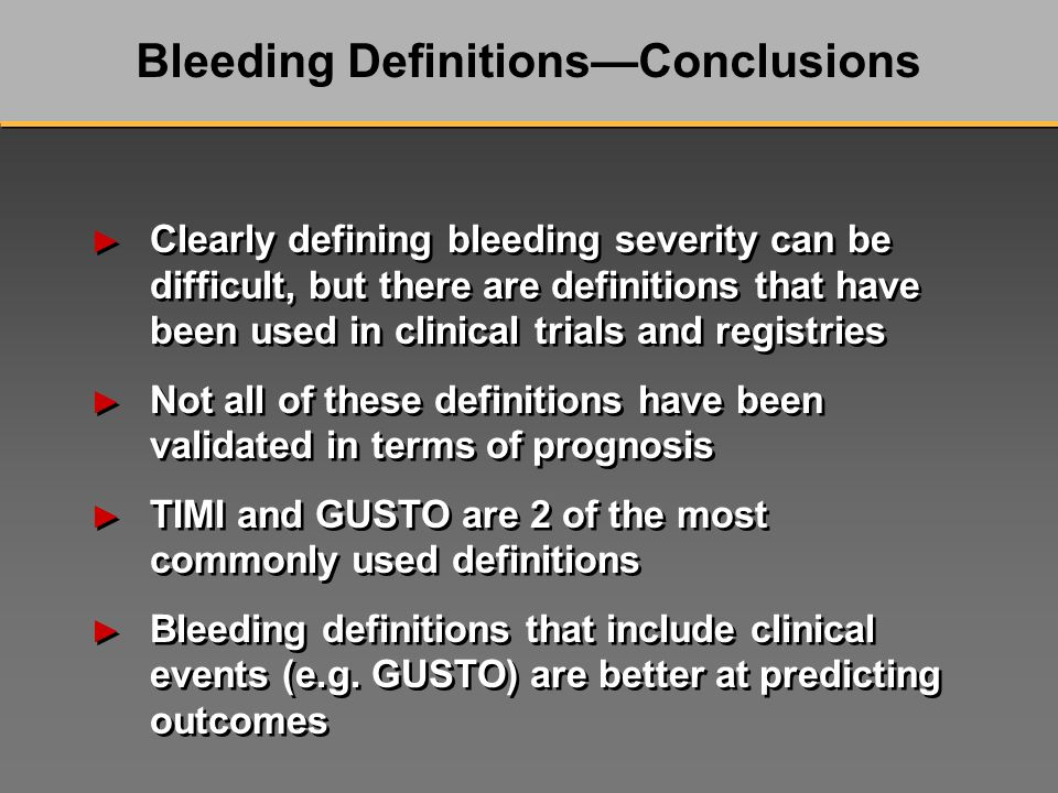 Clearly defining bleeding severity can be difficult, but there are definitions that have been used in clinical trials and registries Not all of these definitions have been validated in terms of prognosis TIMI and GUSTO are 2 of the most commonly used definitions Bleeding definitions that include clinical events (e.g.