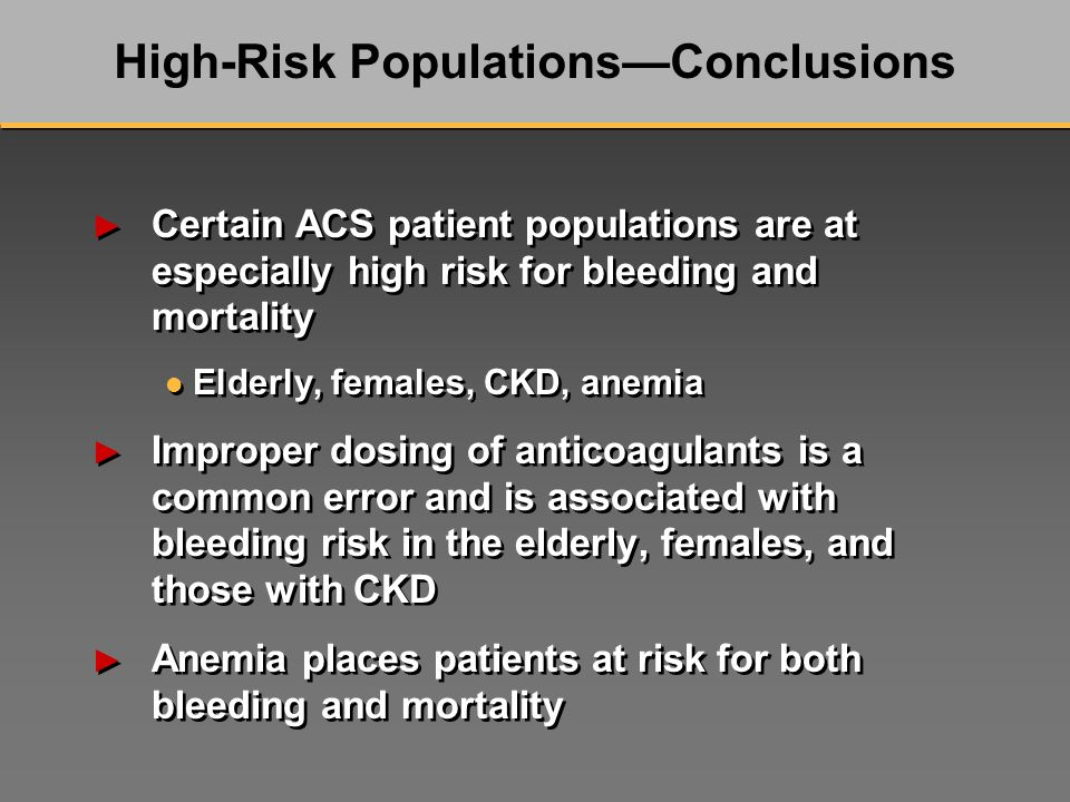 Certain ACS patient populations are at especially high risk for bleeding and mortality l Elderly, females, CKD, anemia Improper dosing of anticoagulants is a common error and is associated with bleeding risk in the elderly, females, and those with CKD Anemia places patients at risk for both bleeding and mortality Certain ACS patient populations are at especially high risk for bleeding and mortality l Elderly, females, CKD, anemia Improper dosing of anticoagulants is a common error and is associated with bleeding risk in the elderly, females, and those with CKD Anemia places patients at risk for both bleeding and mortality High-Risk PopulationsConclusions