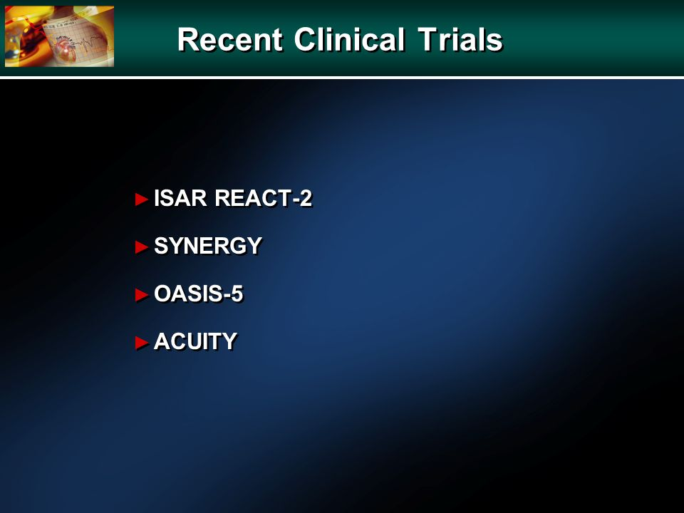 Recent Clinical Trials ISAR REACT-2 SYNERGY OASIS-5 ACUITY ISAR REACT-2 SYNERGY OASIS-5 ACUITY