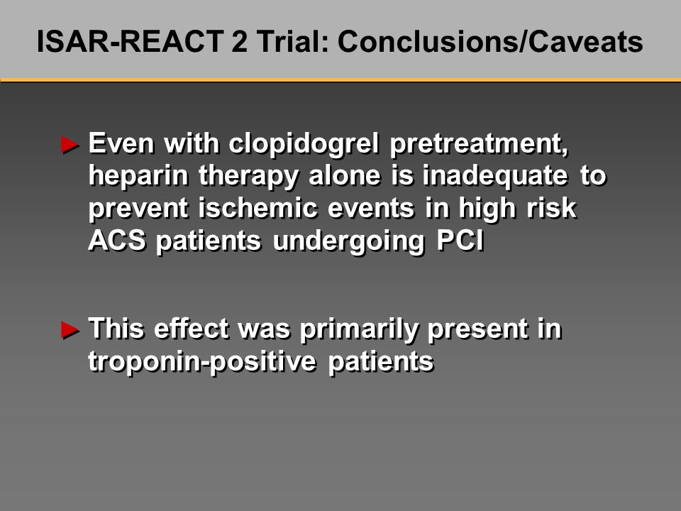 Even with clopidogrel pretreatment, heparin therapy alone is inadequate to prevent ischemic events in high risk ACS patients undergoing PCI This effect was primarily present in troponin-positive patients Even with clopidogrel pretreatment, heparin therapy alone is inadequate to prevent ischemic events in high risk ACS patients undergoing PCI This effect was primarily present in troponin-positive patients ISAR-REACT 2 Trial: Conclusions/Caveats