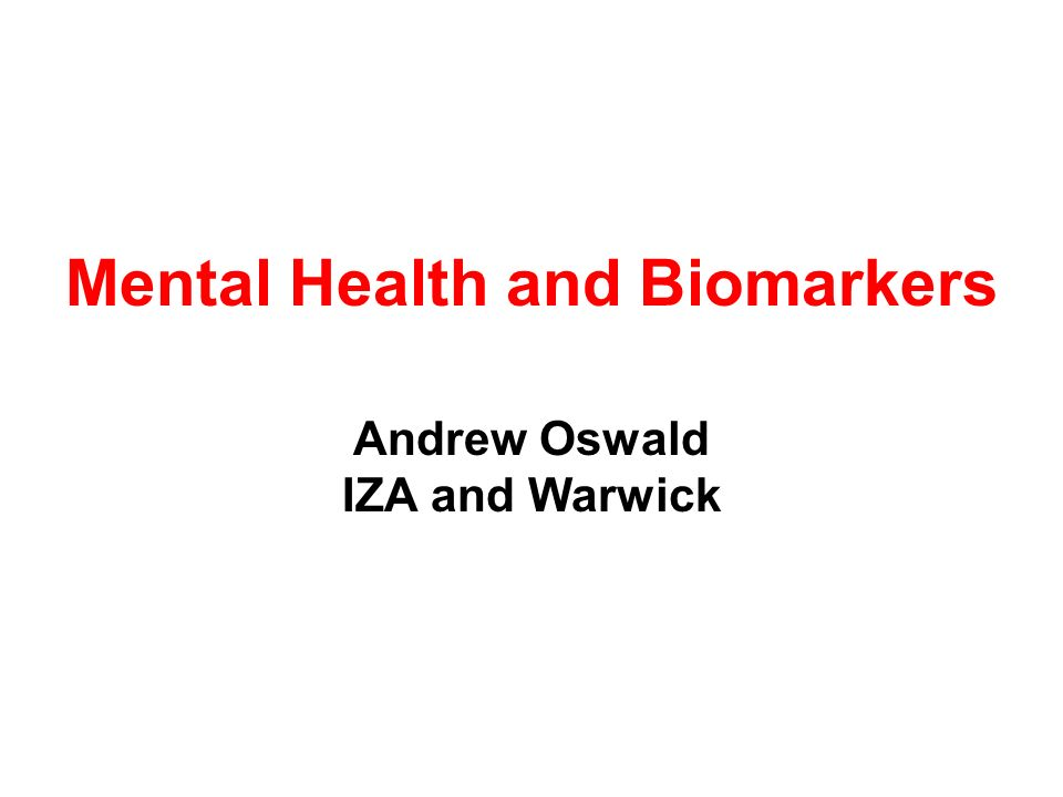 Mental Health and Biomarkers Andrew Oswald IZA and Warwick