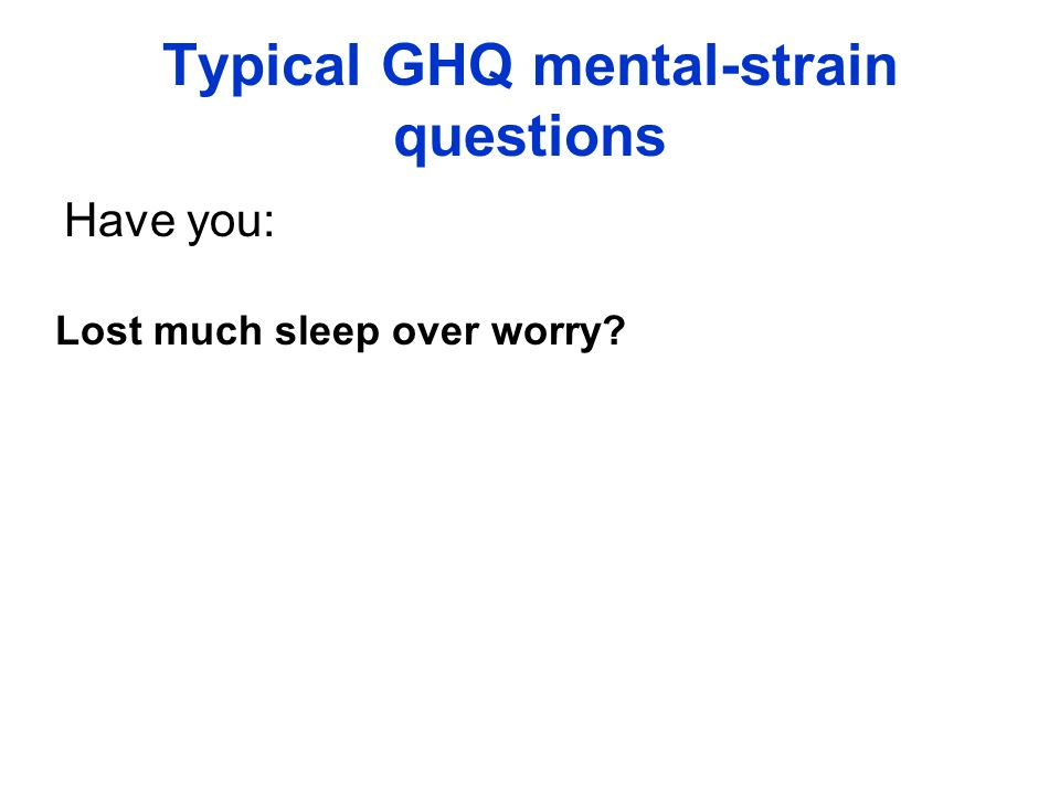 Typical GHQ mental-strain questions Have you: Lost much sleep over worry?