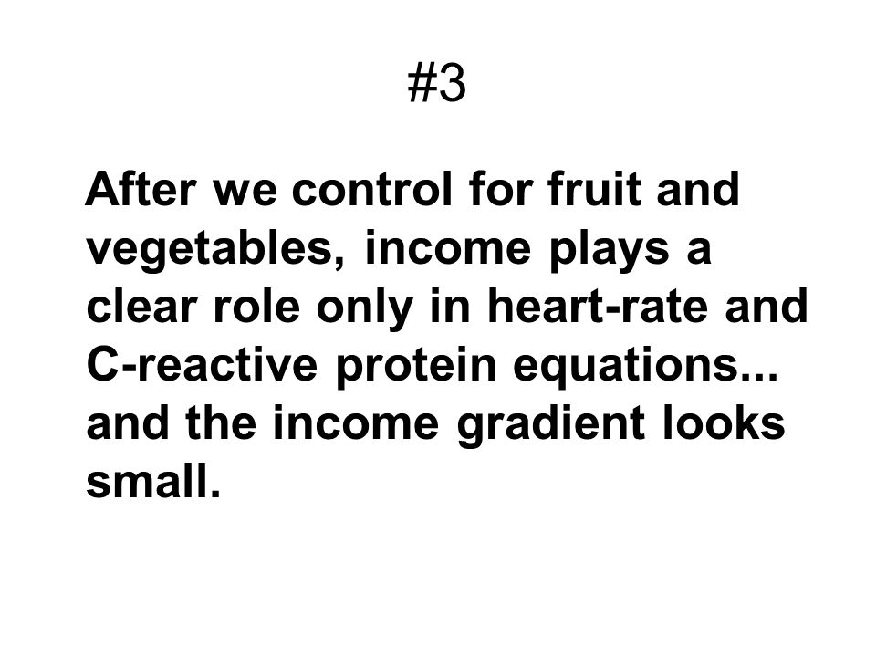 #3 After we control for fruit and vegetables, income plays a clear role only in heart-rate and C-reactive protein equations... and the income gradient