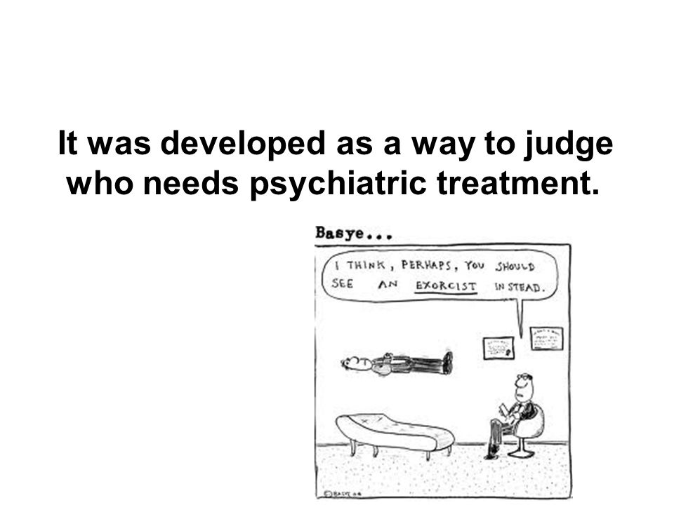It was developed as a way to judge who needs psychiatric treatment.