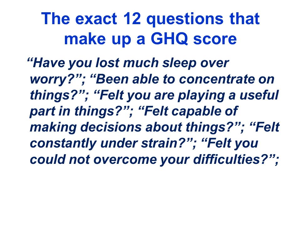 The exact 12 questions that make up a GHQ score Have you lost much sleep over worry?; Been able to concentrate on things?; Felt you are playing a usef