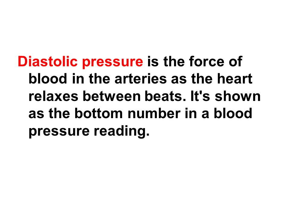 Diastolic pressure is the force of blood in the arteries as the heart relaxes between beats. It's shown as the bottom number in a blood pressure readi
