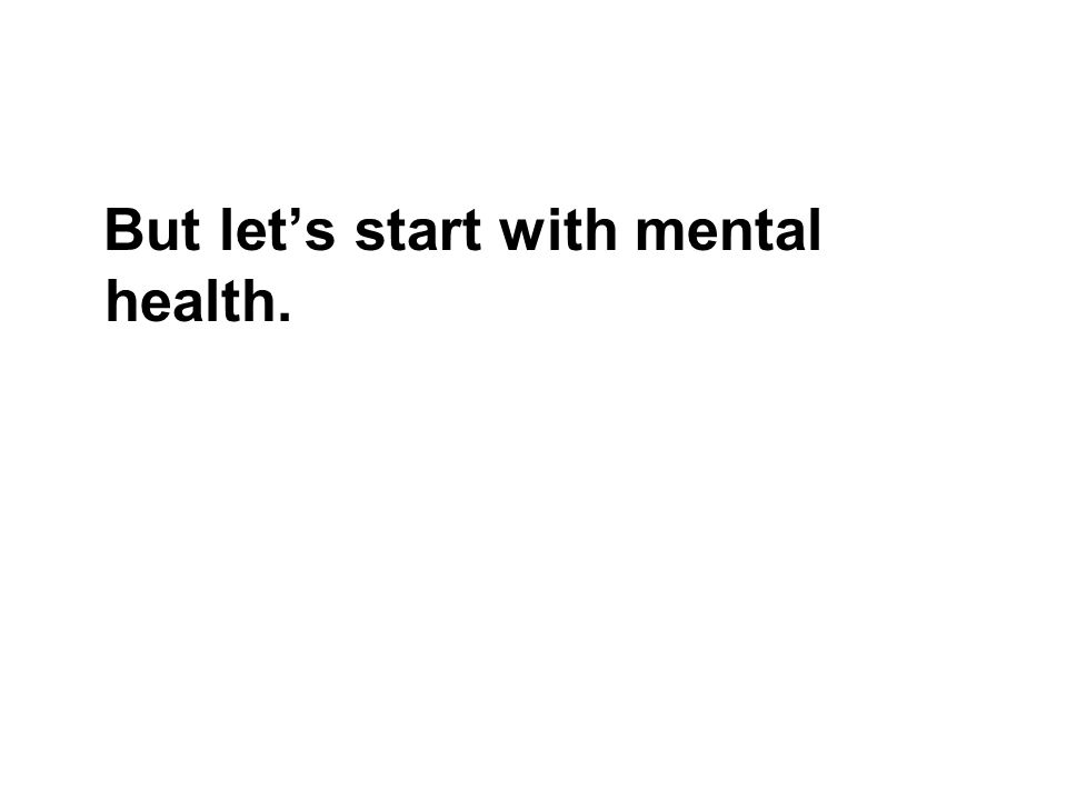But lets start with mental health.